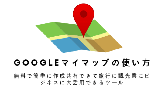 【Googleマイマップの使い方】無料で簡単に作成共有できて旅行に観光業にビジネスに大活用できるツール