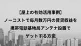 【屋上の有効活用事例】ノーコストで毎月数万円の賃貸収益を携帯電話基地局アンテナ設置でゲットする方法