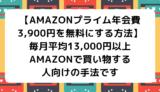 【Amazonプライム年会費3,900円を無料にする方法】毎月平均13,000円以上Amazonで買い物する人向けの手法です