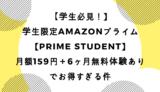 学生限定Amazonプライム【Prime Student】月額159円+6ヶ月無料体験ありでお得すぎる件