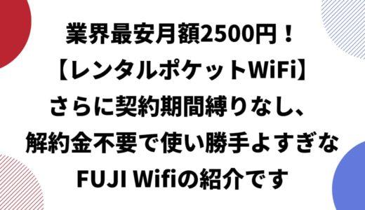 【業界最安月額2500円のレンタルポケットWiFi】さらに契約期間縛りなし+解約金不要で使い勝手よすぎなFUJI Wifiの紹介です