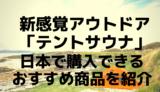 新感覚アウトドア「テントサウナ」日本で購入できるおすすめ商品を紹介