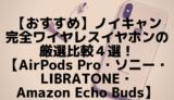 【おすすめ】ノイキャン完全ワイヤレスイヤホンの厳選比較5選!【AirPods Pro・ソニー・LIBRATONE・HUAWEI ・Amazon Echo Buds】