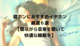 寝ホンにおすすめイヤホン厳選6選【寝ながら音楽を聴いて快適な睡眠を】