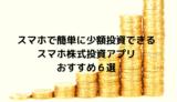 スマホで簡単に少額投資できるスマホ株式投資アプリおすすめ6選