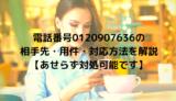 電話番号0120907636の相手先・用件・対応方法を解説【あせらず対処可能です】