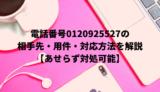 電話番号0120925527の相手先・用件・対応方法を解説【あせらず対処可能】