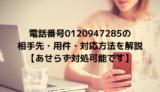 電話番号0120947285の相手先・用件・対応方法を解説【あせらず対処可能です】