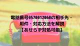 電話番号0570012060の相手先・用件・対応方法を解説【あせらず対処可能】