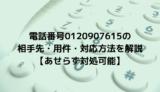 電話番号0120907615の相手先・用件・対応方法を解説【あせらず対処可能】