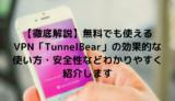 【徹底解説】無料でも使えるVPN「TunnelBear」の効果的な使い方・安全性などわかりやすく紹介します